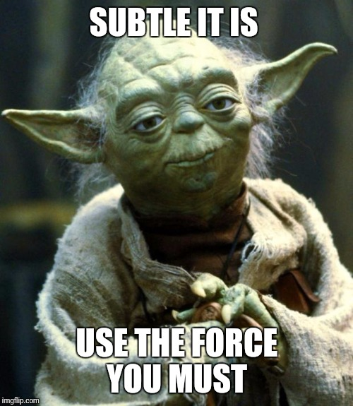 Star Wars Yoda Meme | SUBTLE IT IS USE THE FORCE YOU MUST | image tagged in memes,star wars yoda | made w/ Imgflip meme maker