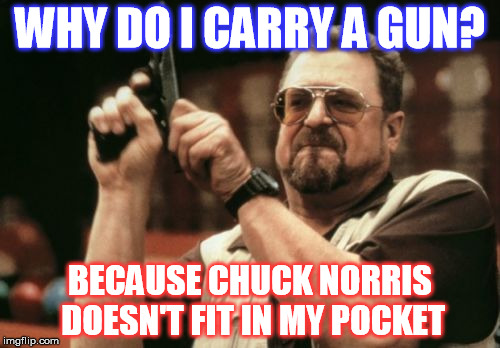 He is a little big after all.  Chuck Norris Week  | WHY DO I CARRY A GUN? BECAUSE CHUCK NORRIS DOESN'T FIT IN MY POCKET | image tagged in memes,am i the only one around here,second amendment,chuck norris week | made w/ Imgflip meme maker