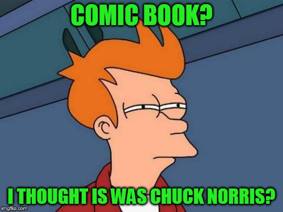 Futurama Fry Meme | COMIC BOOK? I THOUGHT IS WAS CHUCK NORRIS? | image tagged in memes,futurama fry | made w/ Imgflip meme maker