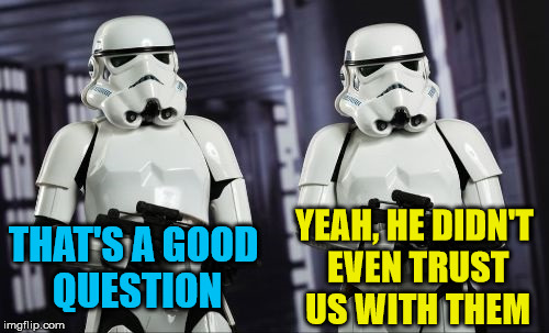 YEAH, HE DIDN'T EVEN TRUST US WITH THEM THAT'S A GOOD QUESTION | made w/ Imgflip meme maker