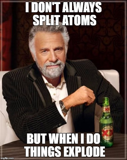The Most Interesting Man In The World Meme | I DON'T ALWAYS SPLIT ATOMS BUT WHEN I DO THINGS EXPLODE | image tagged in memes,the most interesting man in the world | made w/ Imgflip meme maker