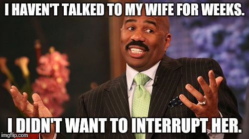 Miss Communication | I HAVEN'T TALKED TO MY WIFE FOR WEEKS. I DIDN'T WANT TO INTERRUPT HER. | image tagged in memes,steve harvey,funny | made w/ Imgflip meme maker