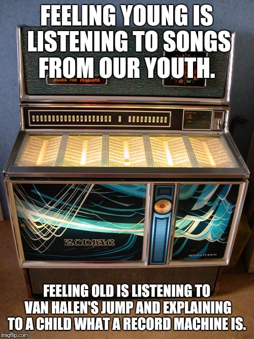 Feeling old |  FEELING YOUNG IS LISTENING TO SONGS FROM OUR YOUTH. FEELING OLD IS LISTENING TO VAN HALEN'S JUMP AND EXPLAINING TO A CHILD WHAT A RECORD MACHINE IS. | image tagged in van halen,old,playing vinyl records,jump,music | made w/ Imgflip meme maker