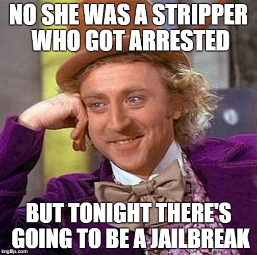 Creepy Condescending Wonka Meme | NO SHE WAS A STRIPPER WHO GOT ARRESTED BUT TONIGHT THERE'S GOING TO BE A JAILBREAK | image tagged in memes,creepy condescending wonka | made w/ Imgflip meme maker