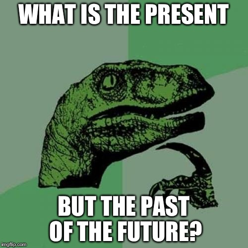 This sounds cool... | WHAT IS THE PRESENT BUT THE PAST OF THE FUTURE? | image tagged in memes,philosoraptor | made w/ Imgflip meme maker