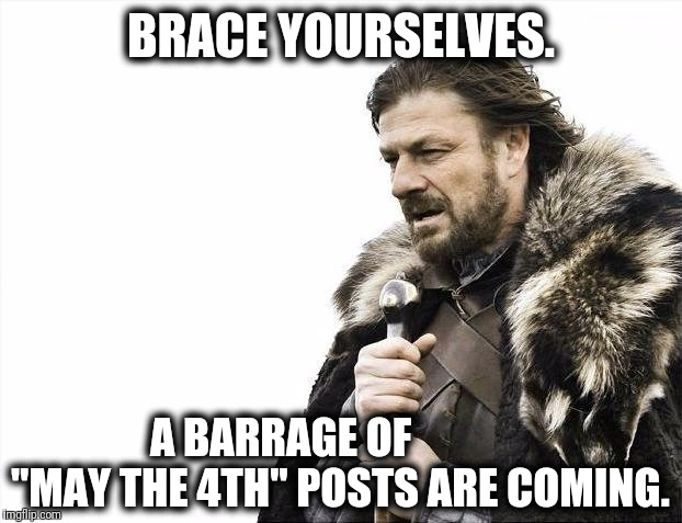 "Brace Yourselves X is Coming Meme | BRACE YOURSELVES. A BARRAGE OF              ""MAY THE 4TH"" POSTS ARE COMING. 