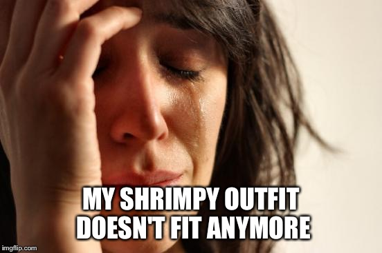 First World Problems Meme | MY SHRIMPY OUTFIT DOESN'T FIT ANYMORE | image tagged in memes,first world problems | made w/ Imgflip meme maker