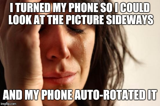 First World Problems Meme | I TURNED MY PHONE SO I COULD LOOK AT THE PICTURE SIDEWAYS AND MY PHONE AUTO-ROTATED IT | image tagged in memes,first world problems | made w/ Imgflip meme maker