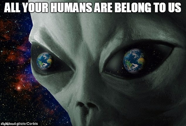 All your... | ALL YOUR HUMANS ARE BELONG TO US | image tagged in alien | made w/ Imgflip meme maker