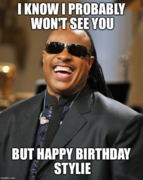 Stevie Wonder | I KNOW I PROBABLY WON'T SEE YOU BUT HAPPY BIRTHDAY STYLIE | image tagged in stevie wonder | made w/ Imgflip meme maker
