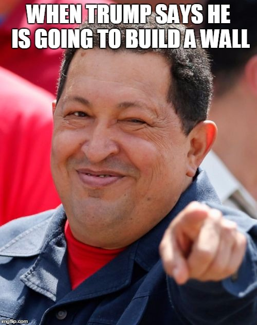 Chavez | WHEN TRUMP SAYS HE IS GOING TO BUILD A WALL | image tagged in memes,chavez | made w/ Imgflip meme maker