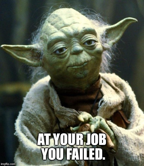 Star Wars Yoda Meme | AT YOUR JOB YOU FAILED. | image tagged in memes,star wars yoda | made w/ Imgflip meme maker