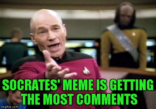 Picard Wtf Meme | SOCRATES' MEME IS GETTING THE MOST COMMENTS | image tagged in memes,picard wtf | made w/ Imgflip meme maker