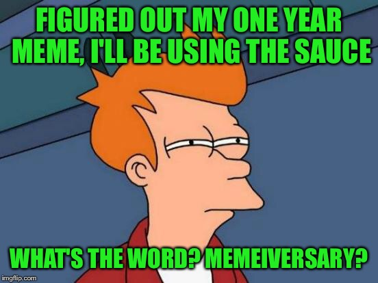 Futurama Fry Meme | FIGURED OUT MY ONE YEAR MEME, I'LL BE USING THE SAUCE WHAT'S THE WORD? MEMEIVERSARY? | image tagged in memes,futurama fry | made w/ Imgflip meme maker