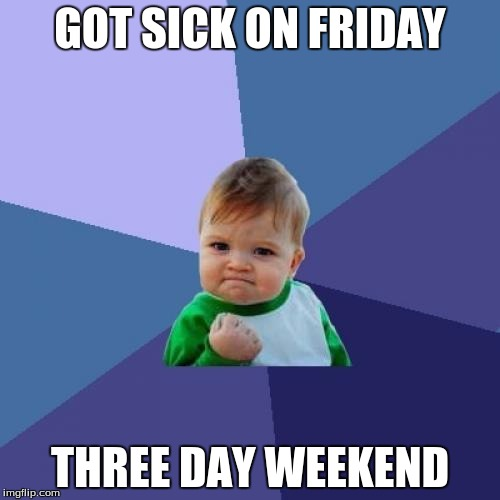 Success Kid Meme | GOT SICK ON FRIDAY THREE DAY WEEKEND | image tagged in memes,success kid | made w/ Imgflip meme maker