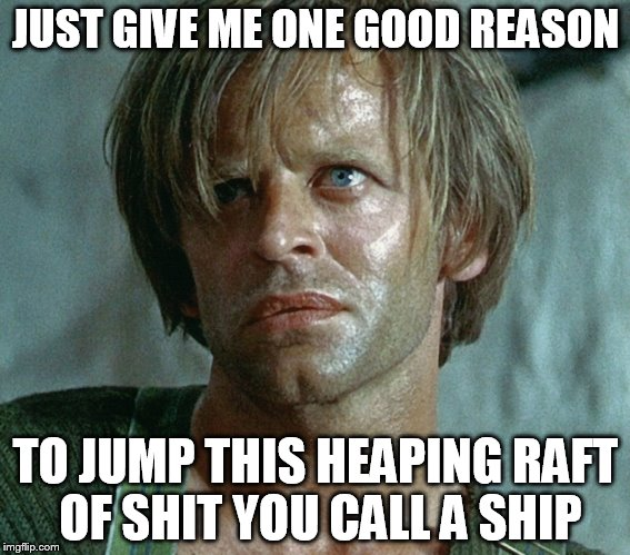 Raft Of Shit | JUST GIVE ME ONE GOOD REASON TO JUMP THIS HEAPING RAFT OF SHIT YOU CALL A SHIP | image tagged in memes | made w/ Imgflip meme maker