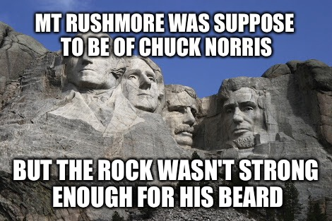 Chuck Norris VS Mt Rushmore | MT RUSHMORE WAS SUPPOSE TO BE OF CHUCK NORRIS BUT THE ROCK WASN'T STRONG ENOUGH FOR HIS BEARD | image tagged in memes,chuck norris,mt rushmore | made w/ Imgflip meme maker