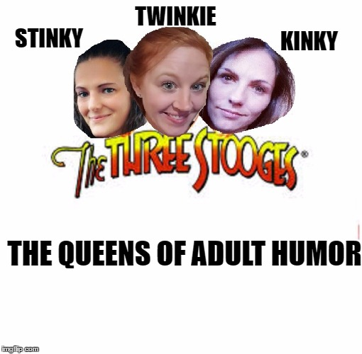Three stooges | STINKY THE QUEENS OF ADULT HUMOR TWINKIE KINKY | image tagged in three stooges,queen | made w/ Imgflip meme maker
