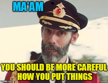 Captain Obvious | MA'AM YOU SHOULD BE MORE CAREFUL HOW YOU PUT THINGS | image tagged in captain obvious | made w/ Imgflip meme maker