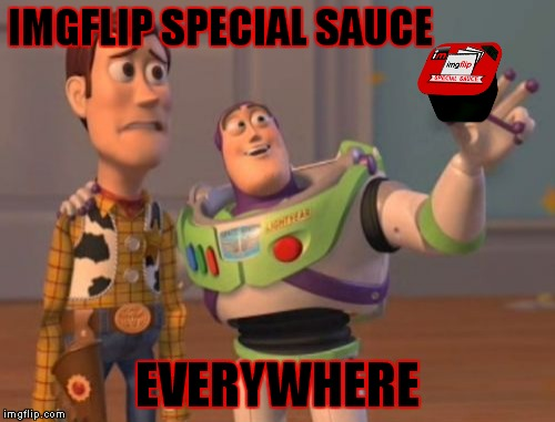 This sauce is the boss | IMGFLIP SPECIAL SAUCE EVERYWHERE | image tagged in memes,x,x everywhere,x x everywhere | made w/ Imgflip meme maker