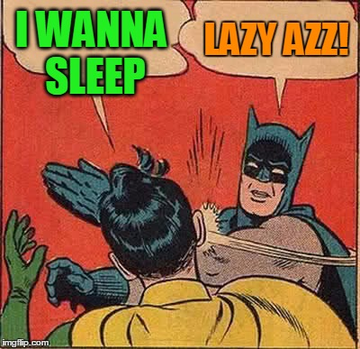 Batman Slapping Robin Meme | I WANNA SLEEP LAZY AZZ! | image tagged in memes,batman slapping robin | made w/ Imgflip meme maker