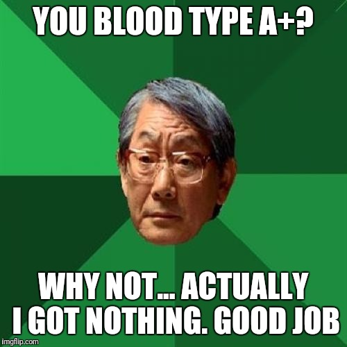 High Expectations Asian Father Meme | YOU BLOOD TYPE A+? WHY NOT... ACTUALLY I GOT NOTHING. GOOD JOB | image tagged in memes,high expectations asian father | made w/ Imgflip meme maker