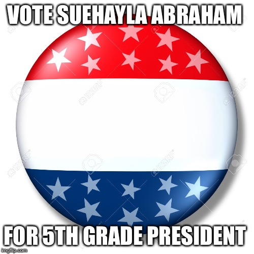 Blank for president | VOTE SUEHAYLA ABRAHAM FOR 5TH GRADE PRESIDENT | image tagged in blank for president | made w/ Imgflip meme maker