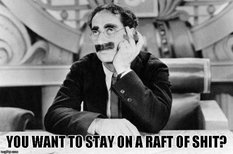 Groucho Marx | YOU WANT TO STAY ON A RAFT OF SHIT? | image tagged in groucho marx | made w/ Imgflip meme maker