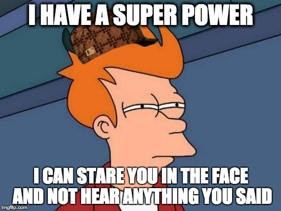 Futurama Fry Meme | I HAVE A SUPER POWER I CAN STARE YOU IN THE FACE AND NOT HEAR ANYTHING YOU SAID | image tagged in memes,futurama fry,scumbag | made w/ Imgflip meme maker