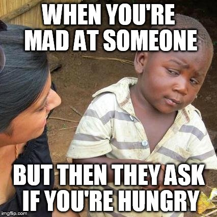 Third World Skeptical Kid Meme | WHEN YOU'RE MAD AT SOMEONE BUT THEN THEY ASK IF YOU'RE HUNGRY | image tagged in memes,third world skeptical kid | made w/ Imgflip meme maker