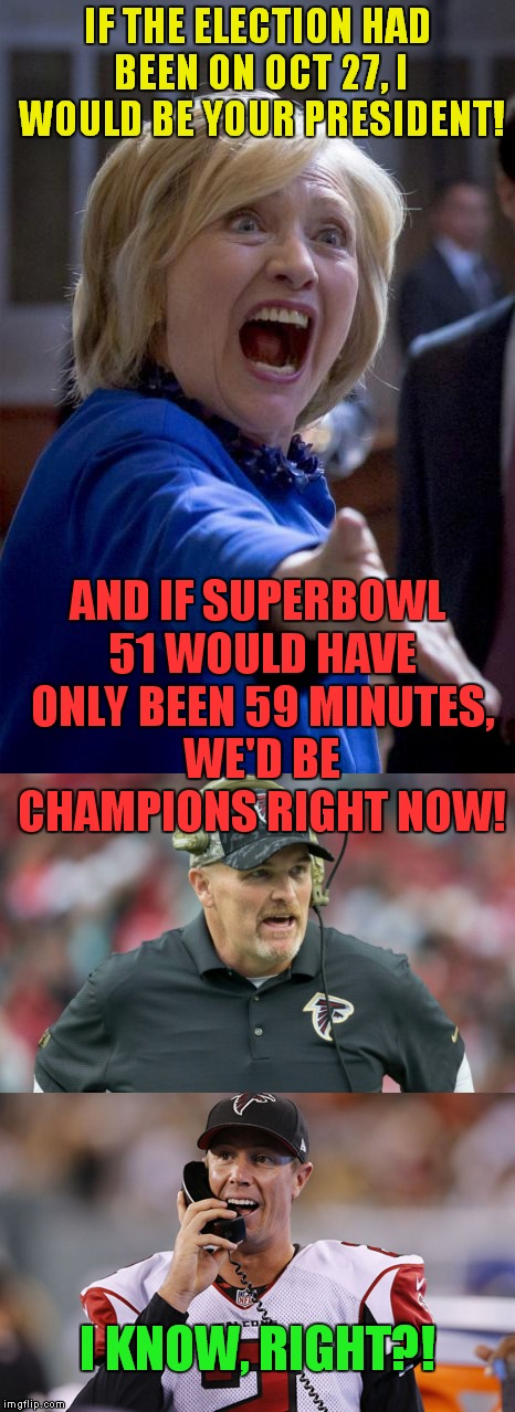 Salty tears...salty tears everywhere! |  IF THE ELECTION HAD BEEN ON OCT 27, I WOULD BE YOUR PRESIDENT! AND IF SUPERBOWL 51 WOULD HAVE ONLY BEEN 59 MINUTES, WE'D BE CHAMPIONS RIGHT NOW! I KNOW, RIGHT?! | image tagged in hillary,october 27,falcons,superbowl 51 | made w/ Imgflip meme maker