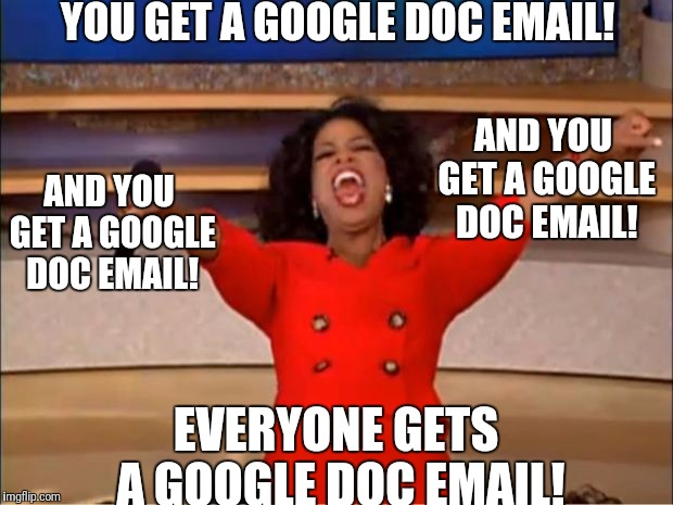 Oprah You Get A Meme |  YOU GET A GOOGLE DOC EMAIL! AND YOU GET A GOOGLE DOC EMAIL! AND YOU GET A GOOGLE DOC EMAIL! EVERYONE GETS A GOOGLE DOC EMAIL! | image tagged in memes,oprah you get a | made w/ Imgflip meme maker