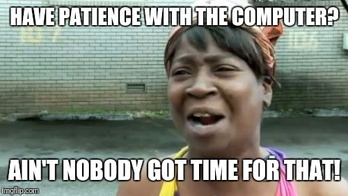 Aint Nobody Got Time For That Meme | HAVE PATIENCE WITH THE COMPUTER? AIN'T NOBODY GOT TIME FOR THAT! | image tagged in memes,aint nobody got time for that | made w/ Imgflip meme maker