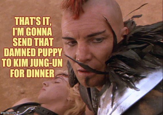 THAT'S IT,  I'M GONNA   SEND THAT  DAMNED PUPPY TO KIM JUNG-UN FOR DINNER | made w/ Imgflip meme maker