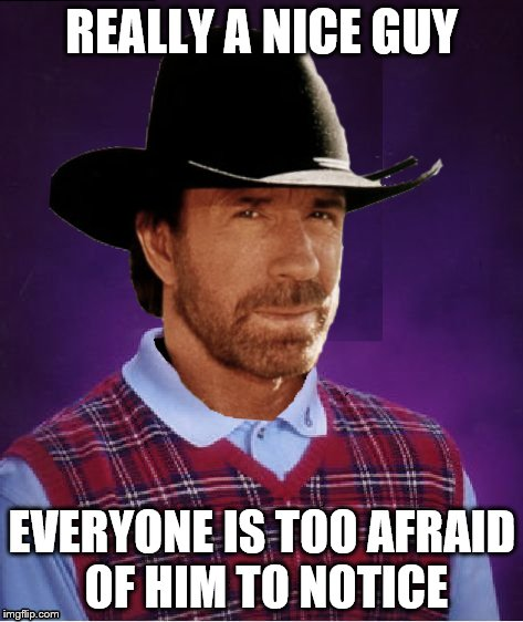 Darn the luck Chuck | REALLY A NICE GUY EVERYONE IS TOO AFRAID OF HIM TO NOTICE | image tagged in chuck norris,chuck norris week | made w/ Imgflip meme maker
