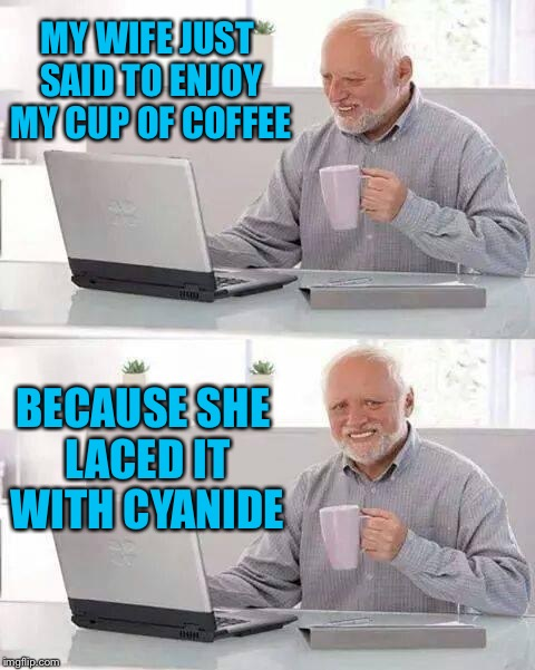Hide the Pain Harold Meme | MY WIFE JUST SAID TO ENJOY MY CUP OF COFFEE BECAUSE SHE LACED IT WITH CYANIDE | image tagged in memes,hide the pain harold | made w/ Imgflip meme maker