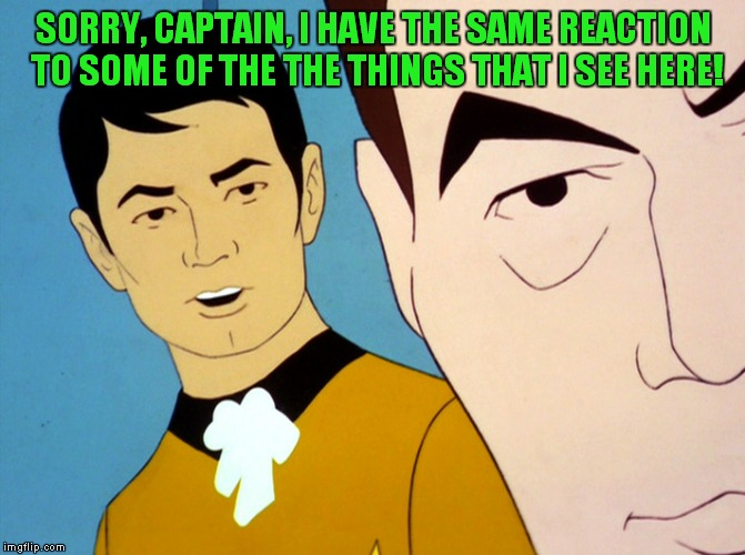 Uhura star trek | SORRY, CAPTAIN, I HAVE THE SAME REACTION TO SOME OF THE THE THINGS THAT I SEE HERE! | image tagged in uhura star trek | made w/ Imgflip meme maker