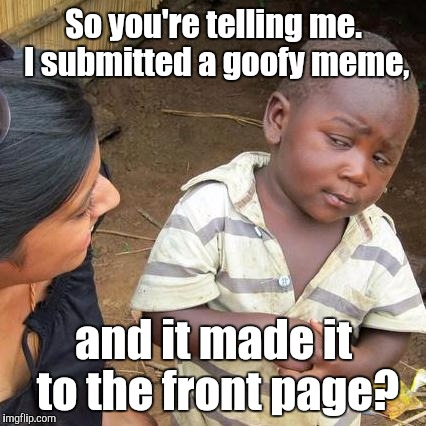 Third World Skeptical Kid Meme | So you're telling me. I submitted a goofy meme, and it made it to the front page? | image tagged in memes,third world skeptical kid | made w/ Imgflip meme maker