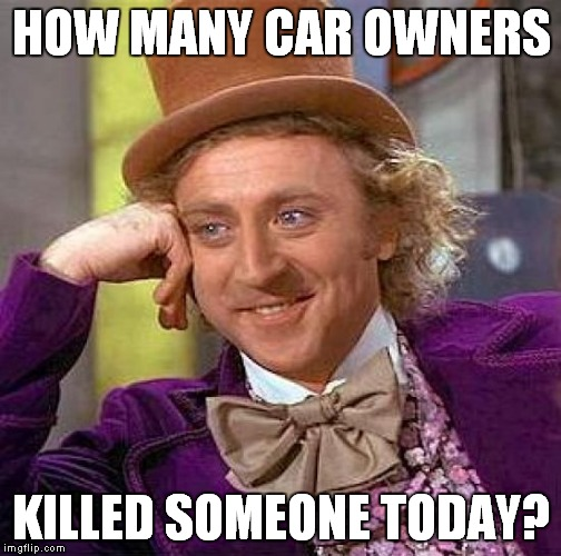 Creepy Condescending Wonka Meme | HOW MANY CAR OWNERS KILLED SOMEONE TODAY? | image tagged in memes,creepy condescending wonka | made w/ Imgflip meme maker