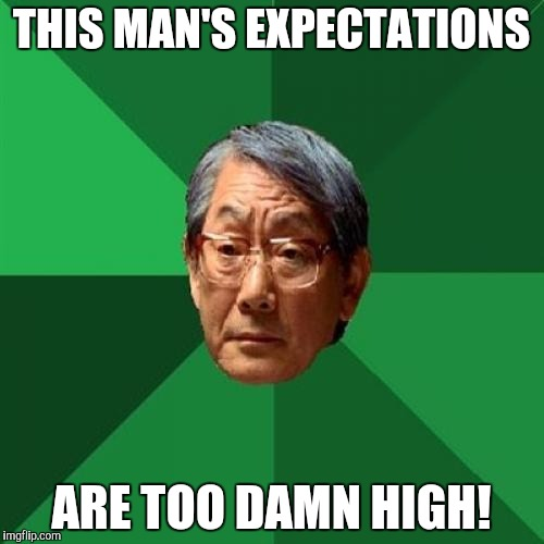 High Expectations Asian Father | THIS MAN'S EXPECTATIONS ARE TOO DAMN HIGH! | image tagged in memes,high expectations asian father | made w/ Imgflip meme maker