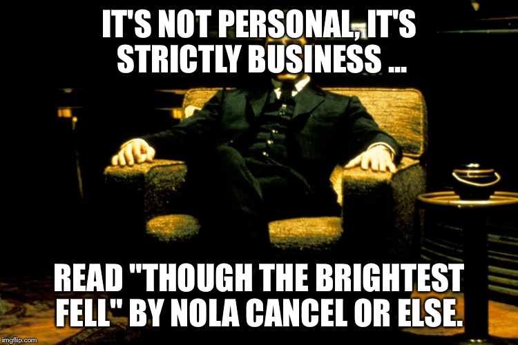 "Michael Corleone says read my book.  | IT'S NOT PERSONAL, IT'S STRICTLY BUSINESS ... READ ""THOUGH THE BRIGHTEST FELL"" BY NOLA CANCEL OR ELSE. 
