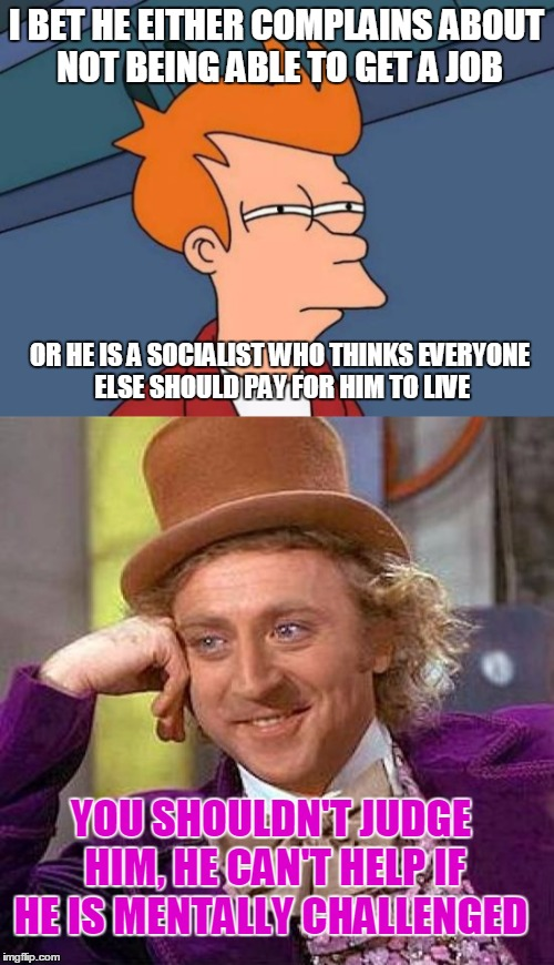 I BET HE EITHER COMPLAINS ABOUT NOT BEING ABLE TO GET A JOB OR HE IS A SOCIALIST WHO THINKS EVERYONE ELSE SHOULD PAY FOR HIM TO LIVE YOU SHO | made w/ Imgflip meme maker