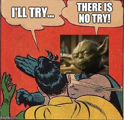 Slap, or slap not. There is no try  | I'LL TRY... THERE IS NO TRY! | image tagged in memes,batman slapping robin,star wars yoda,star wars week,star wars | made w/ Imgflip meme maker