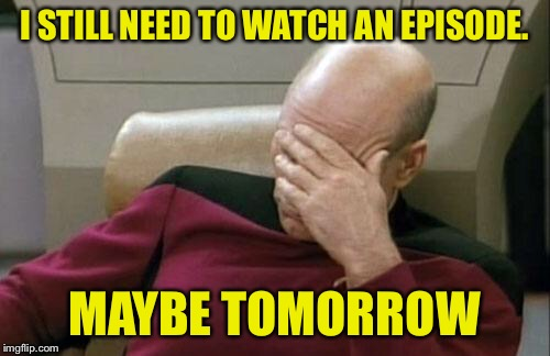 Captain Picard Facepalm Meme | I STILL NEED TO WATCH AN EPISODE. MAYBE TOMORROW | image tagged in memes,captain picard facepalm | made w/ Imgflip meme maker