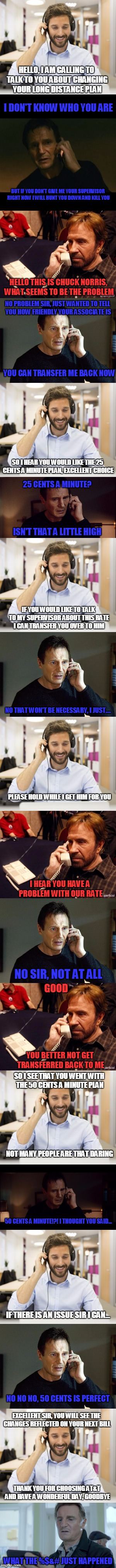 Chuck Norris gets job at AT&T | HELLO, I AM CALLING TO TALK TO YOU ABOUT CHANGING YOUR LONG DISTANCE PLAN I DON'T KNOW WHO YOU ARE BUT IF YOU DON'T GIVE ME YOUR SUPERVISOR  | image tagged in memes,chuck norris week,lia,liam neeson taken | made w/ Imgflip meme maker