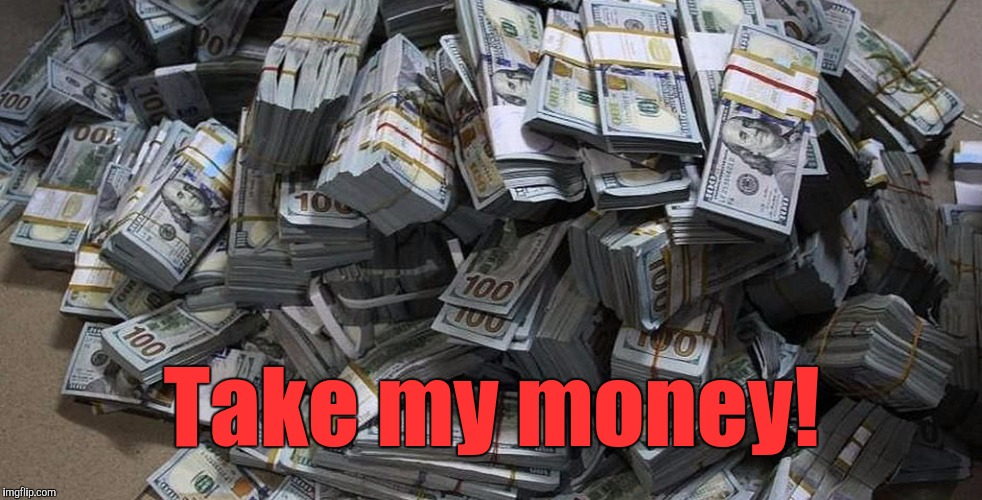 Money | Take my money! | image tagged in money | made w/ Imgflip meme maker
