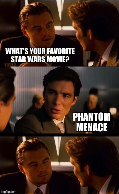 Said no one ever | WHAT'S YOUR FAVORITE STAR WARS MOVIE? PHANTOM MENACE | image tagged in memes,inception,star wars,star wars week,jbmemegeek,the phantom menace | made w/ Imgflip meme maker