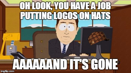Aaaaand Its Gone Meme | OH LOOK, YOU HAVE A JOB PUTTING LOGOS ON HATS AAAAAAND IT'S GONE | image tagged in memes,aaaaand its gone,scumbag | made w/ Imgflip meme maker