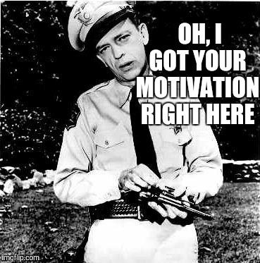 Don Knotts lock n load,,, | OH, I GOT YOUR MOTIVATION RIGHT HERE | image tagged in don knotts lock n load   | made w/ Imgflip meme maker