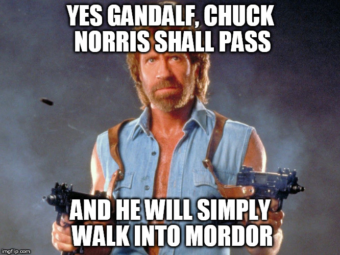 Chuck Norris Week - (A Sir_Unknown event) |  YES GANDALF, CHUCK NORRIS SHALL PASS; AND HE WILL SIMPLY WALK INTO MORDOR | image tagged in memes,chuck norris week,chuck norris,gandalf,mordor,lord of the rings | made w/ Imgflip meme maker